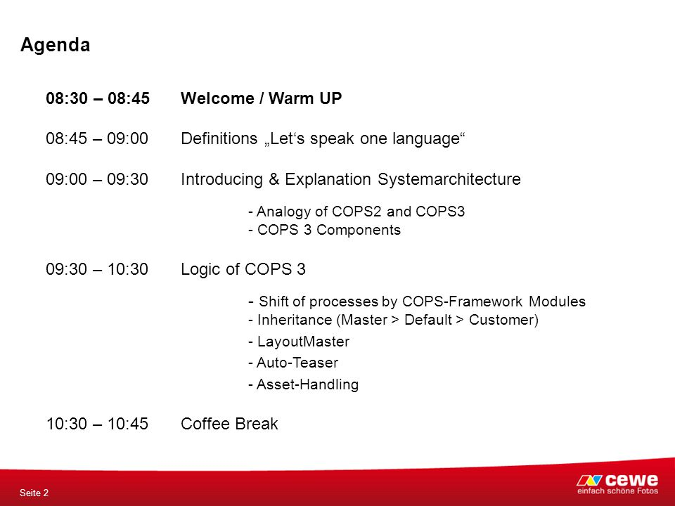 "Agenda Seite 2 08:30 – 08:45 Welcome / Warm UP 08:45 – 09:00Definitions ""Let's speak one language 09:00 – 09:30 Introducing & Explanation Systemarchitecture - Analogy of COPS2 and COPS3 - COPS 3 Components 09:30 – 10:30Logic of COPS 3 - Shift of processes by COPS-Framework Modules - Inheritance (Master > Default > Customer) - LayoutMaster - Auto-Teaser - Asset-Handling 10:30 – 10:45Coffee Break"