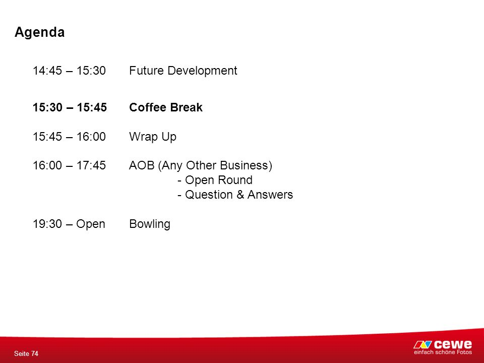 Agenda Seite 74 14:45 – 15:30 Future Development 15:30 – 15:45Coffee Break 15:45 – 16:00Wrap Up 16:00 – 17:45AOB (Any Other Business) - Open Round - Question & Answers 19:30 – OpenBowling