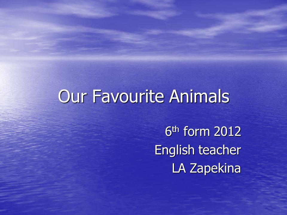 Our Favourite Animals 6 th form 2012 English teacher LA Zapekina