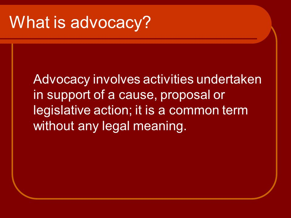 What is advocacy? Advocacy involves activities undertaken in support of a cause, proposal or legislative action; it is a common term without any legal