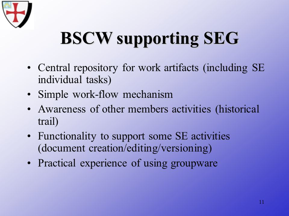 11 BSCW supporting SEG Central repository for work artifacts (including SE individual tasks) Simple work-flow mechanism Awareness of other members activities (historical trail) Functionality to support some SE activities (document creation/editing/versioning) Practical experience of using groupware