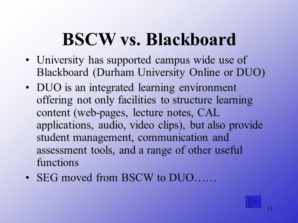 14 BSCW vs. Blackboard University has supported campus wide use of Blackboard (Durham University Online or DUO) DUO is an integrated learning environm