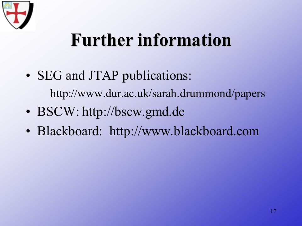 17 Further information SEG and JTAP publications: http://www.dur.ac.uk/sarah.drummond/papers BSCW: http://bscw.gmd.de Blackboard: http://www.blackboard.com