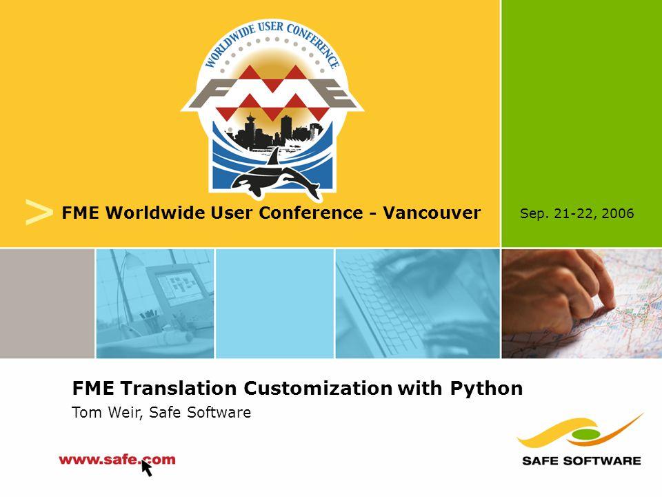 Sep. 21-22, 2006 v FME Worldwide User Conference - Vancouver FME Translation Customization with Python Tom Weir, Safe Software
