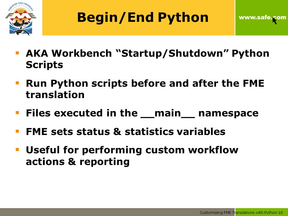 Customizing FME Translations with Python 10 Begin/End Python  AKA Workbench Startup/Shutdown Python Scripts  Run Python scripts before and after the FME translation  Files executed in the __main__ namespace  FME sets status & statistics variables  Useful for performing custom workflow actions & reporting
