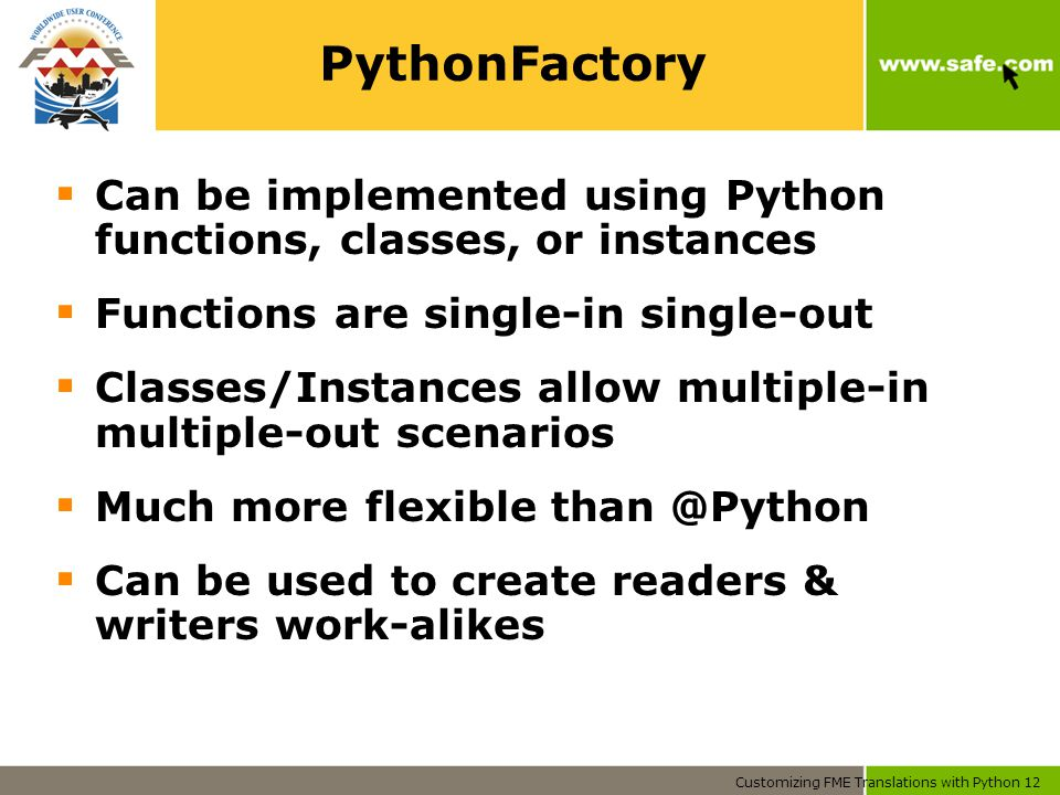 Customizing FME Translations with Python 12 PythonFactory  Can be implemented using Python functions, classes, or instances  Functions are single-in single-out  Classes/Instances allow multiple-in multiple-out scenarios  Much more flexible than @Python  Can be used to create readers & writers work-alikes