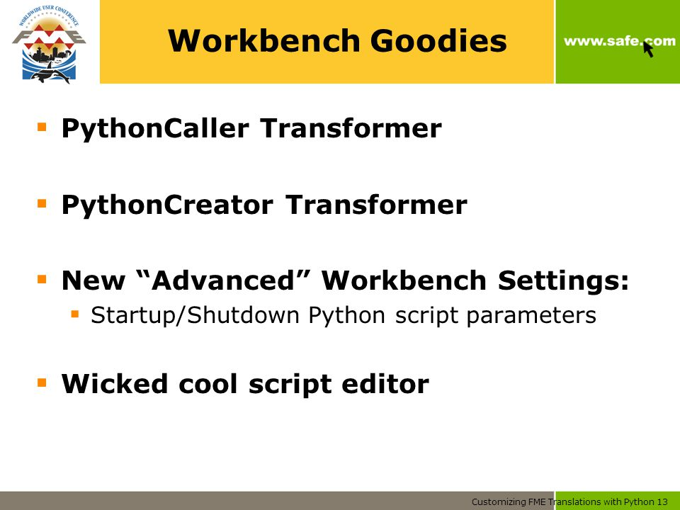 Customizing FME Translations with Python 13 Workbench Goodies  PythonCaller Transformer  PythonCreator Transformer  New Advanced Workbench Settings:  Startup/Shutdown Python script parameters  Wicked cool script editor