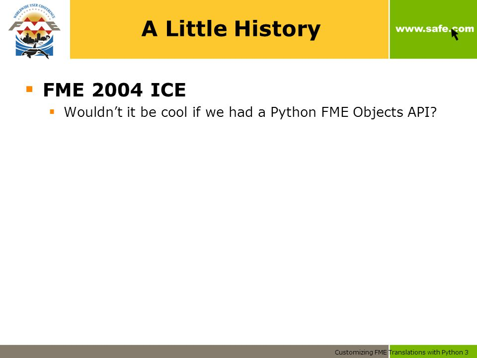 Customizing FME Translations with Python 3 A Little History  FME 2004 ICE  Wouldn't it be cool if we had a Python FME Objects API?