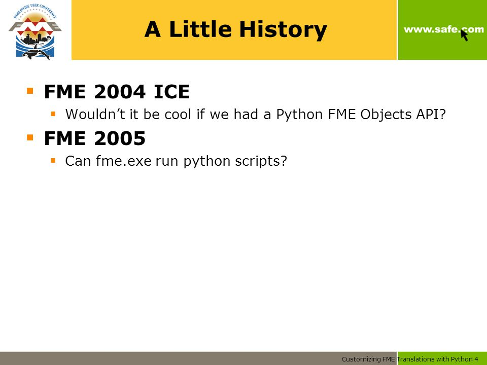 Customizing FME Translations with Python 4 A Little History  FME 2004 ICE  Wouldn't it be cool if we had a Python FME Objects API.