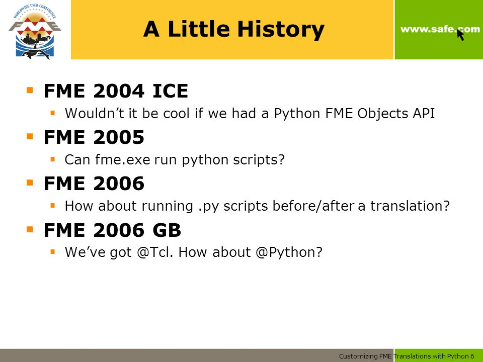 Customizing FME Translations with Python 6 A Little History  FME 2004 ICE  Wouldn't it be cool if we had a Python FME Objects API  FME 2005  Can fme.exe run python scripts.