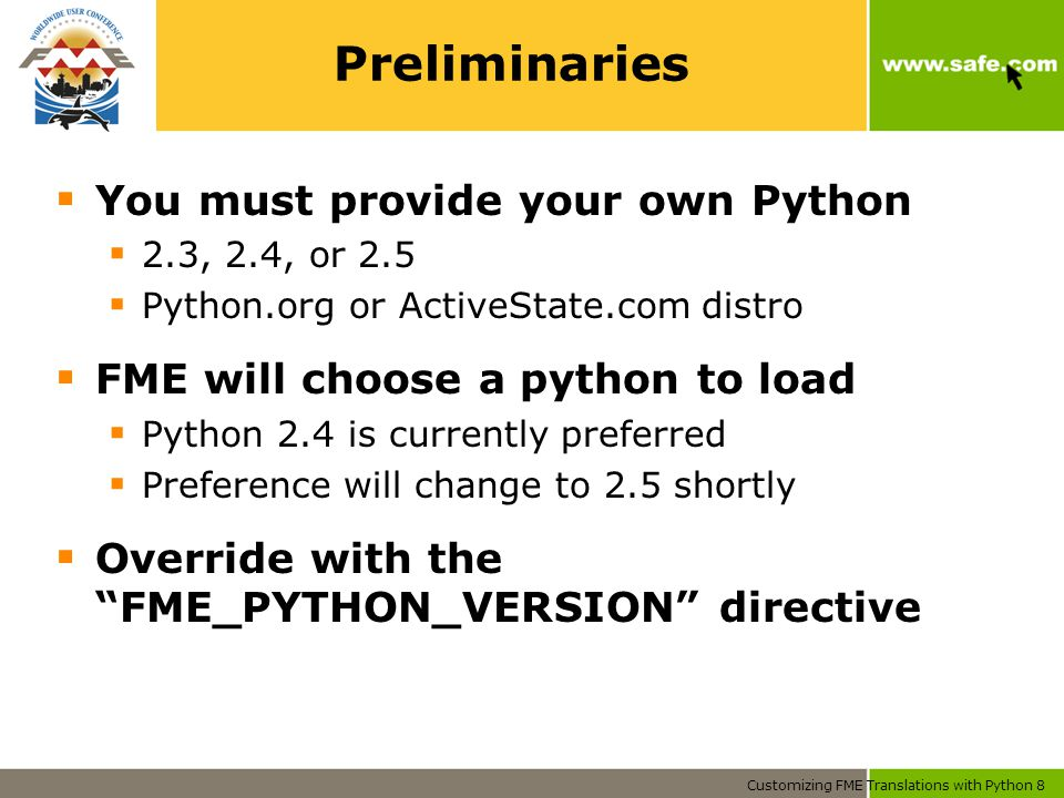 Customizing FME Translations with Python 8 Preliminaries  You must provide your own Python  2.3, 2.4, or 2.5  Python.org or ActiveState.com distro  FME will choose a python to load  Python 2.4 is currently preferred  Preference will change to 2.5 shortly  Override with the FME_PYTHON_VERSION directive