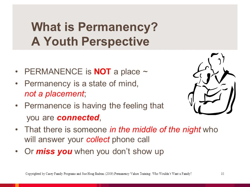 PERMANENCE is NOT a place ~ Permanency is a state of mind, not a placement; Permanence is having the feeling that you are connected, That there is someone in the middle of the night who will answer your collect phone call Or miss you when you don't show up Copyrighted by Casey Family Programs and Sue Hoag Badeau (2009).Permanency Values Training: Who Wouldn't Want a Family.