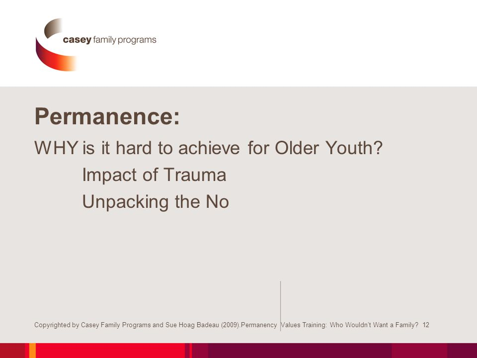 Permanence: WHY is it hard to achieve for Older Youth? Impact of Trauma Unpacking the No Copyrighted by Casey Family Programs and Sue Hoag Badeau (200