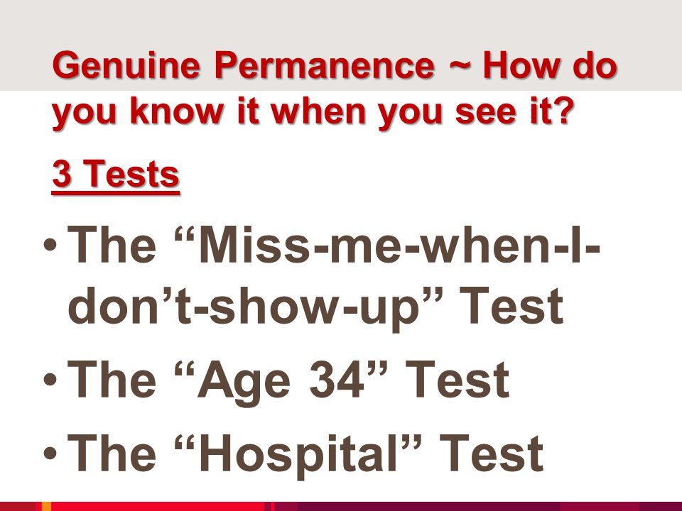"""Genuine Permanence ~ How do you know it when you see it? 3 Tests The """"Miss-me-when-I- don't-show-up"""" Test The """"Age 34"""" Test The """"Hospital"""" Test"""