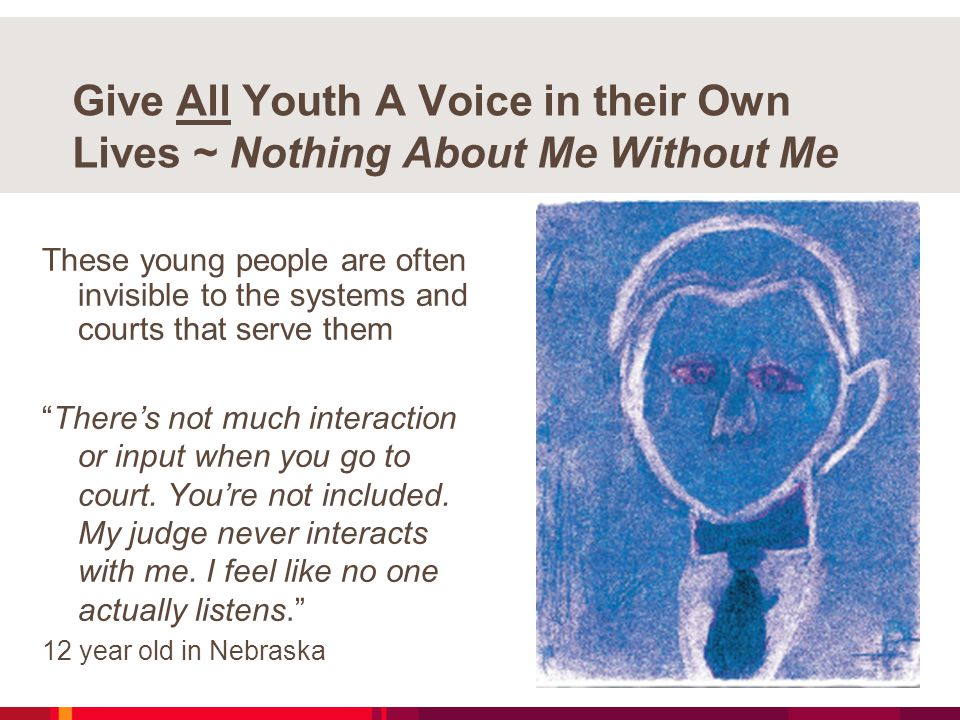 Give All Youth A Voice in their Own Lives ~ Nothing About Me Without Me These young people are often invisible to the systems and courts that serve them There's not much interaction or input when you go to court.