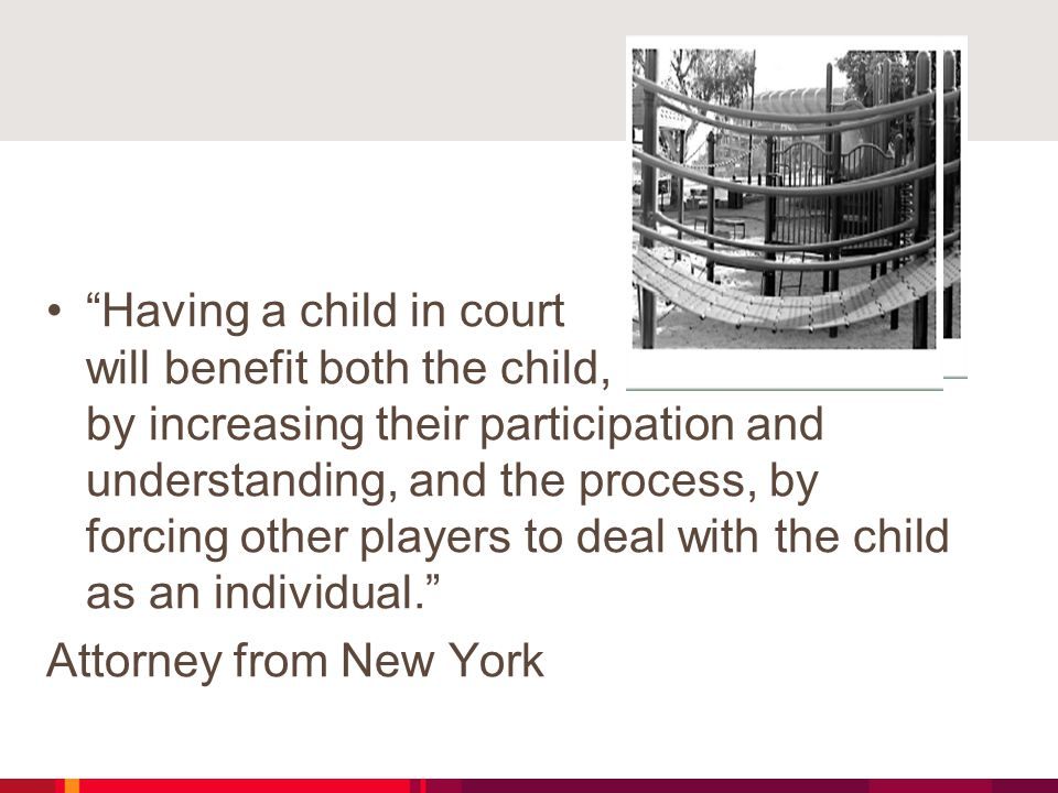 Having a child in court will benefit both the child, by increasing their participation and understanding, and the process, by forcing other players to deal with the child as an individual. Attorney from New York