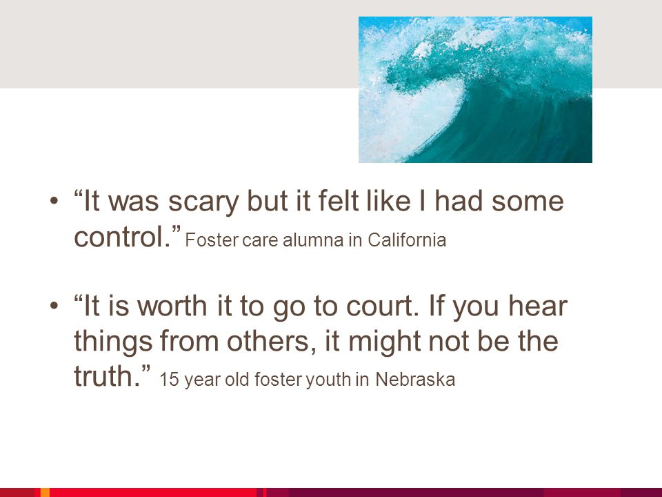 """""""It was scary but it felt like I had some control."""" Foster care alumna in California """"It is worth it to go to court. If you hear things from others, i"""