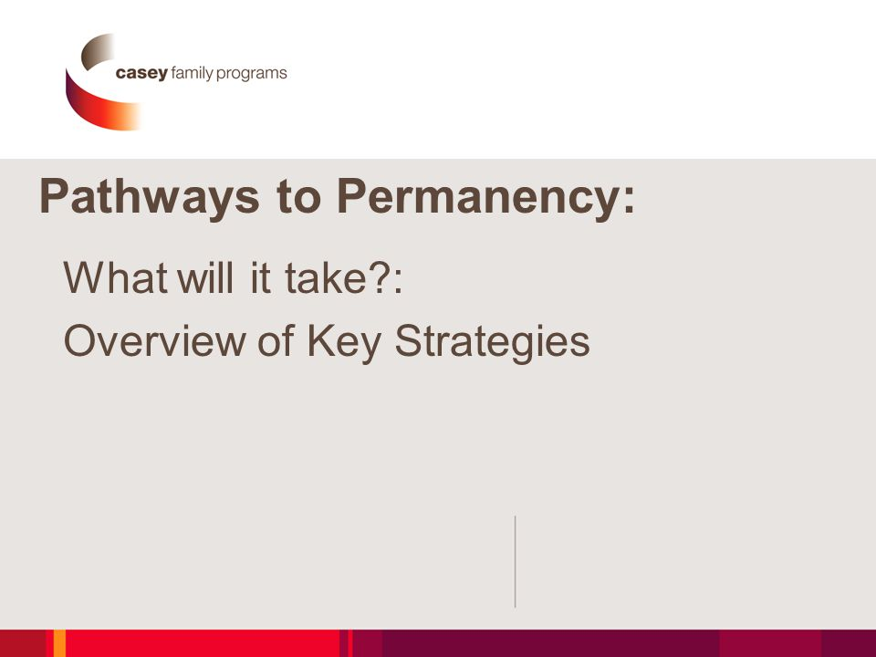 Pathways to Permanency: What will it take : Overview of Key Strategies