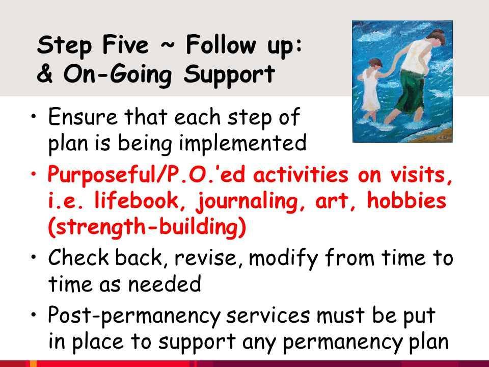 Step Five ~ Follow up: Provi & On-Going Support Ensure that each step of the plan is being implemented Purposeful/P.O.'ed activities on visits, i.e.