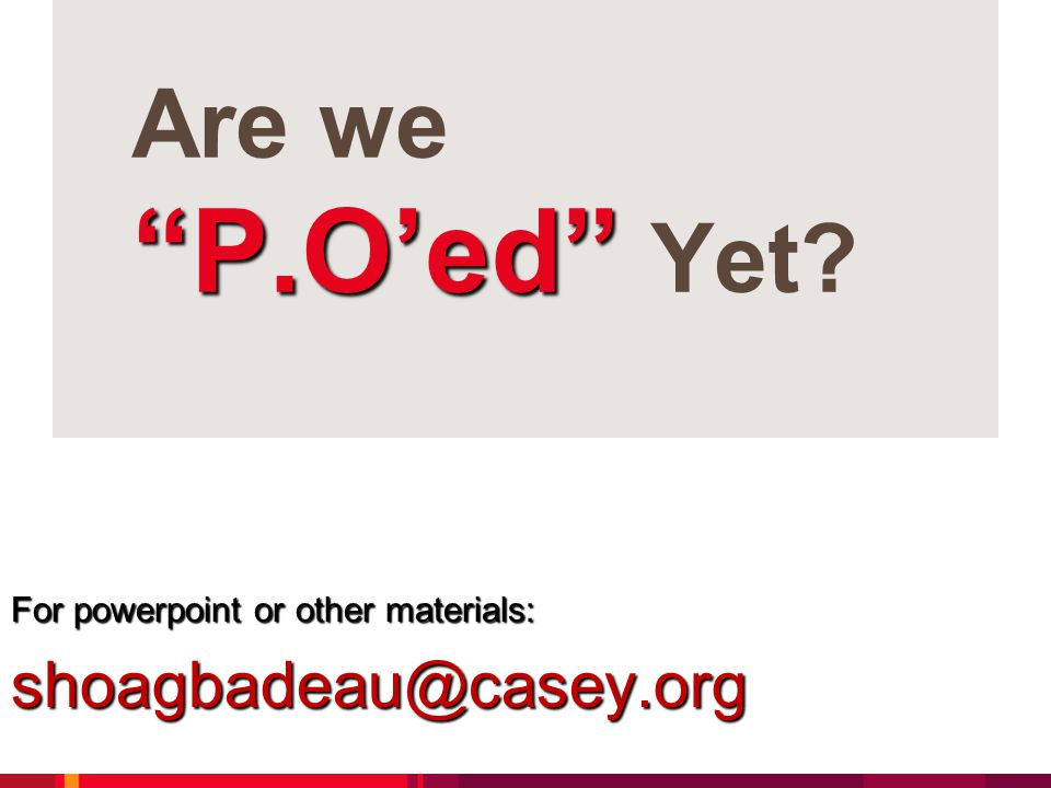P.O'ed Are we P.O'ed Yet For powerpoint or other materials: shoagbadeau@casey.org