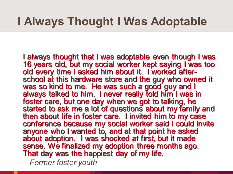 I Always Thought I Was Adoptable I always thought that I was adoptable even though I was 16 years old, but my social worker kept saying I was too old every time I asked him about it.