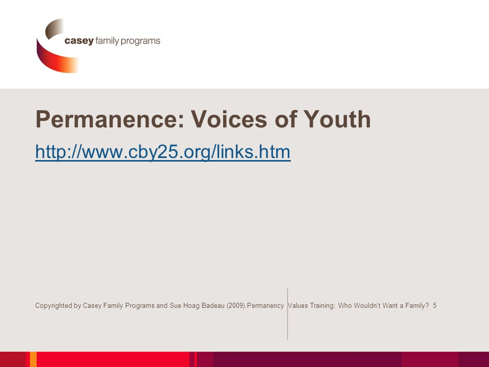 Permanence: Voices of Youth http://www.cby25.org/links.htm Copyrighted by Casey Family Programs and Sue Hoag Badeau (2009).Permanency Values Training: Who Wouldn't Want a Family.