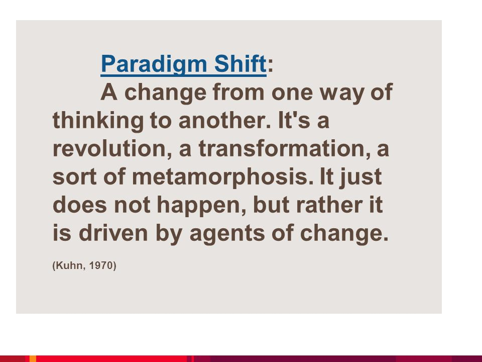 Paradigm Shift: A change from one way of thinking to another. It's a revolution, a transformation, a sort of metamorphosis. It just does not happen, b