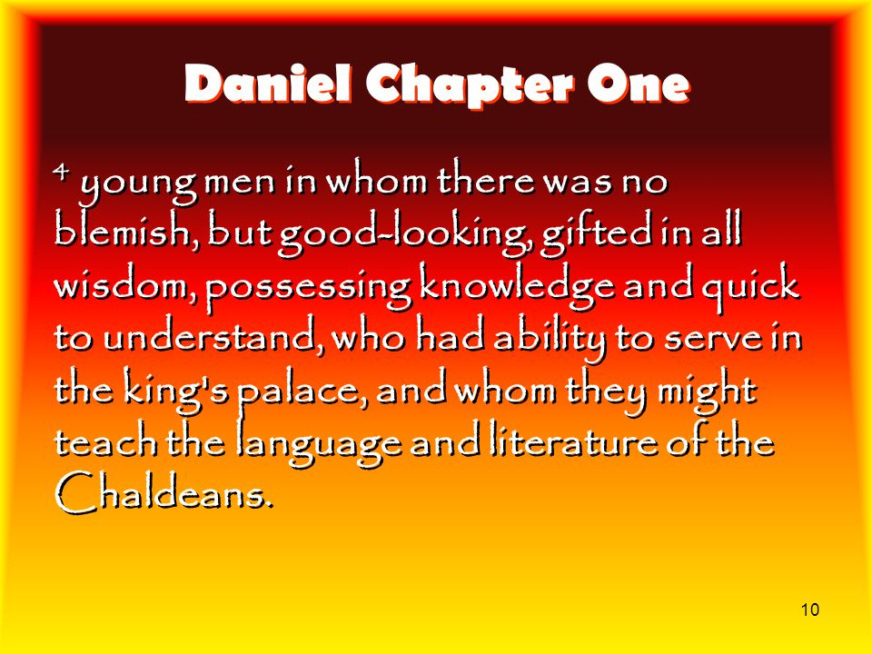 10 Daniel Chapter One 4 young men in whom there was no blemish, but good-looking, gifted in all wisdom, possessing knowledge and quick to understand,