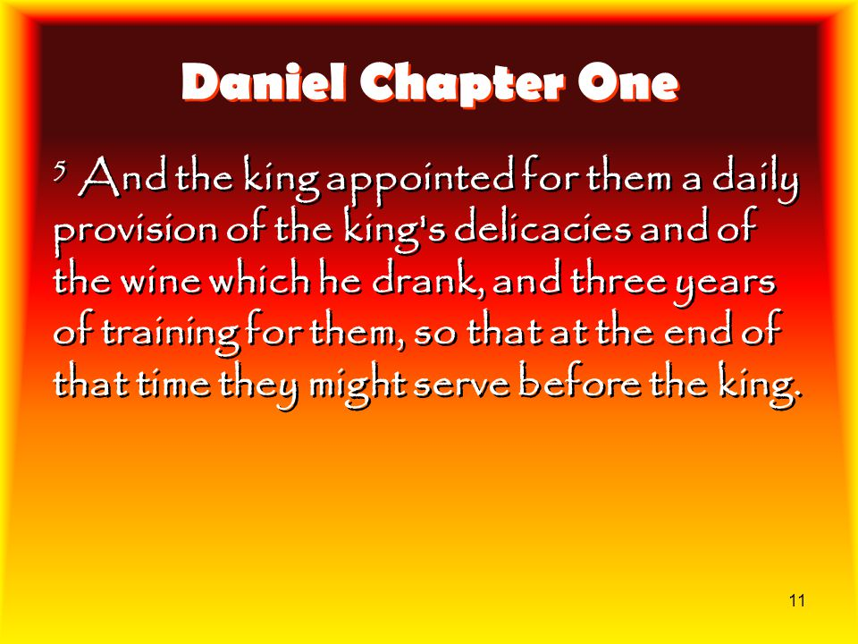 11 Daniel Chapter One 5 And the king appointed for them a daily provision of the king's delicacies and of the wine which he drank, and three years of