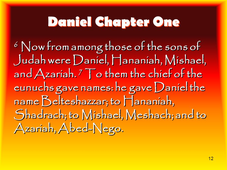 12 Daniel Chapter One 6 Now from among those of the sons of Judah were Daniel, Hananiah, Mishael, and Azariah. 7 To them the chief of the eunuchs gave
