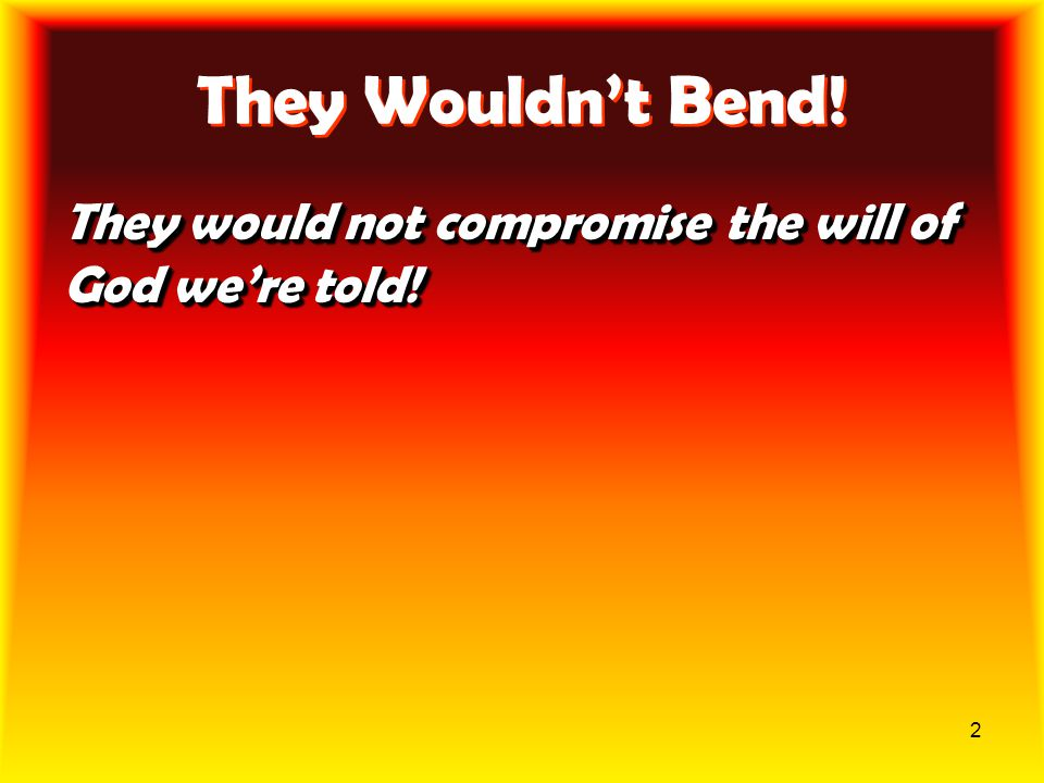 2 They Wouldn't Bend! They would not compromise the will of God we're told!