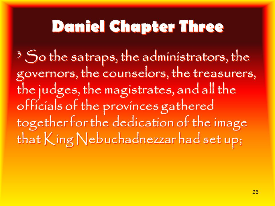 25 Daniel Chapter Three 3 So the satraps, the administrators, the governors, the counselors, the treasurers, the judges, the magistrates, and all the