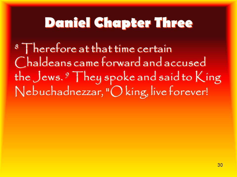 30 Daniel Chapter Three 8 Therefore at that time certain Chaldeans came forward and accused the Jews. 9 They spoke and said to King Nebuchadnezzar,