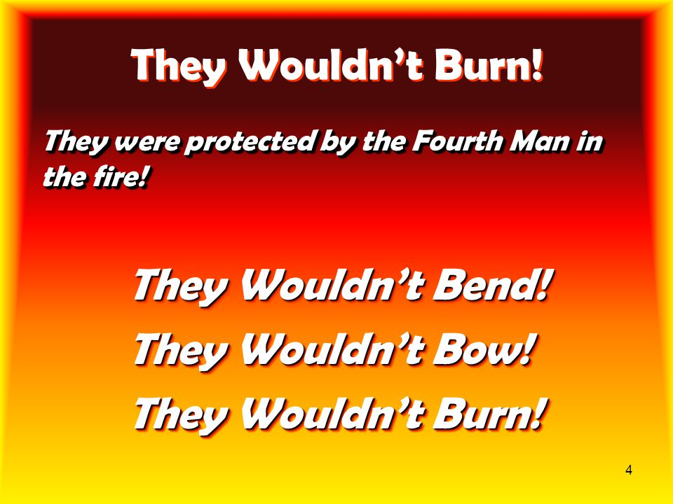 4 They Wouldn't Burn! They were protected by the Fourth Man in the fire! They Wouldn't Bend! They Wouldn't Bow! They Wouldn't Burn! They Wouldn't Bend