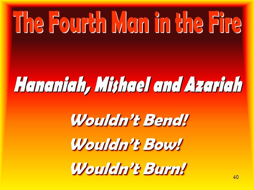 40 Wouldn't Bend! Wouldn't Bow! Wouldn't Burn! Wouldn't Bend! Wouldn't Bow! Wouldn't Burn!