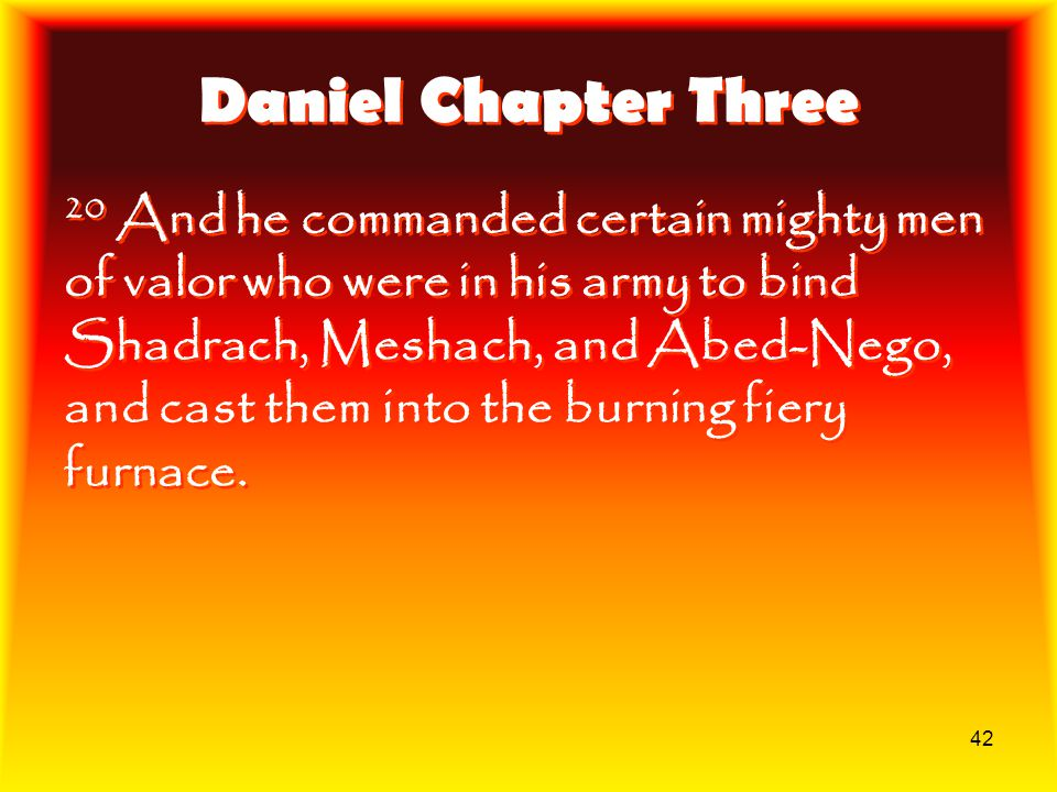 42 Daniel Chapter Three 20 And he commanded certain mighty men of valor who were in his army to bind Shadrach, Meshach, and Abed-Nego, and cast them i