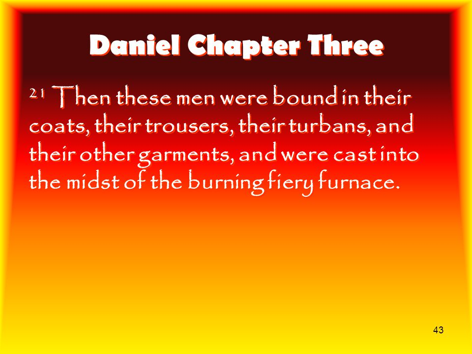 43 Daniel Chapter Three 21 Then these men were bound in their coats, their trousers, their turbans, and their other garments, and were cast into the m