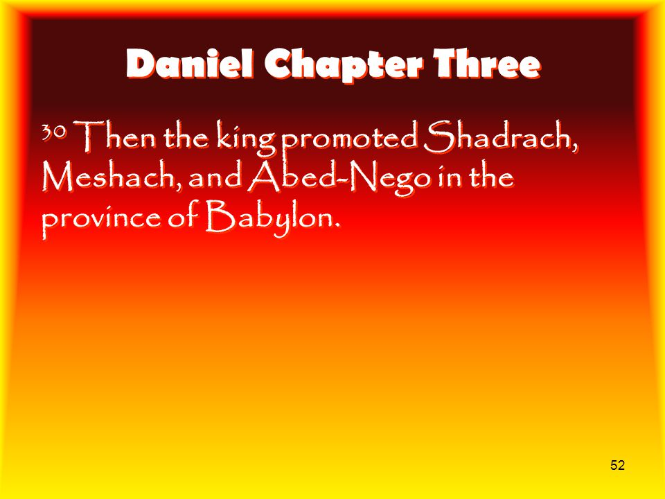 52 Daniel Chapter Three 30 Then the king promoted Shadrach, Meshach, and Abed-Nego in the province of Babylon.