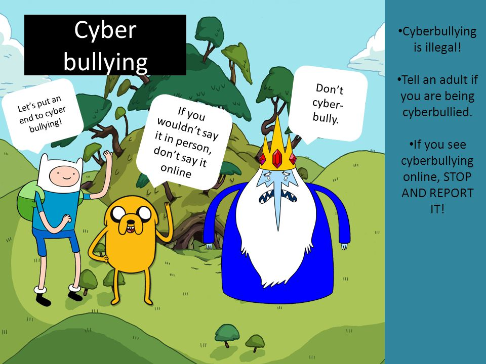Cyber bullying Cyberbullying is illegal! Tell an adult if you are being cyberbullied. If you see cyberbullying online, STOP AND REPORT IT! If you woul