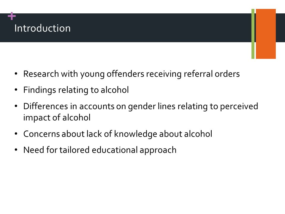 + Introduction Research with young offenders receiving referral orders Findings relating to alcohol Differences in accounts on gender lines relating to perceived impact of alcohol Concerns about lack of knowledge about alcohol Need for tailored educational approach