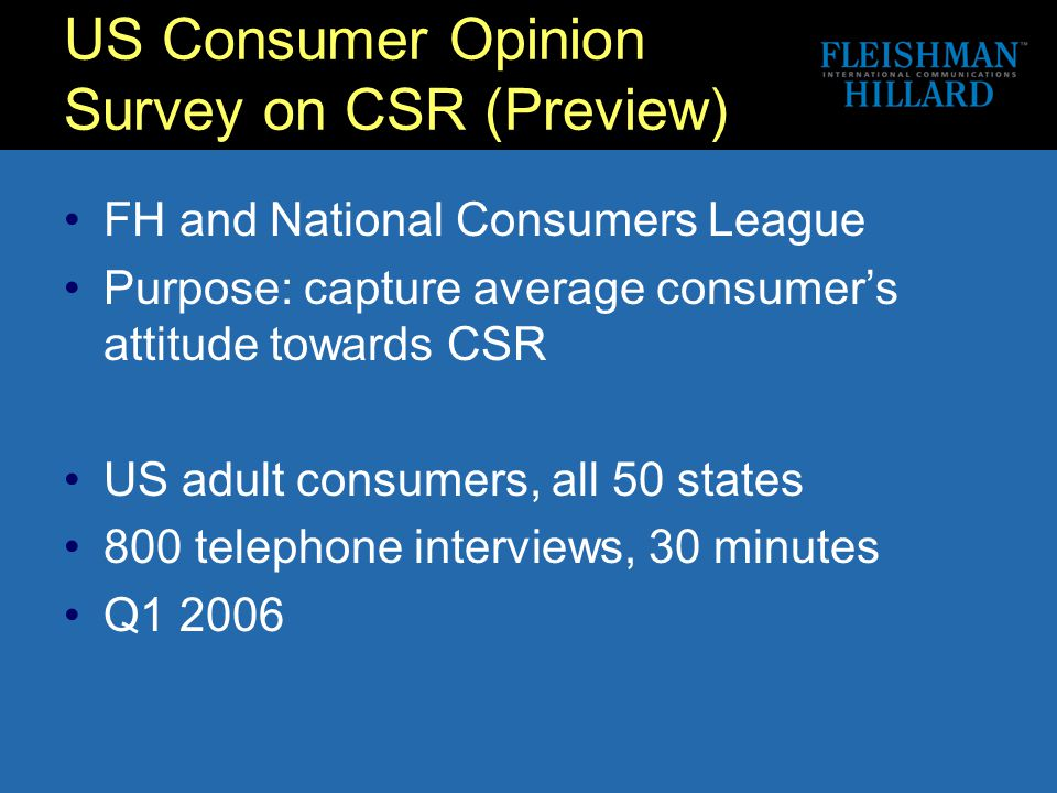 US Consumer Opinion Survey on CSR (Preview) FH and National Consumers League Purpose: capture average consumer's attitude towards CSR US adult consumers, all 50 states 800 telephone interviews, 30 minutes Q1 2006