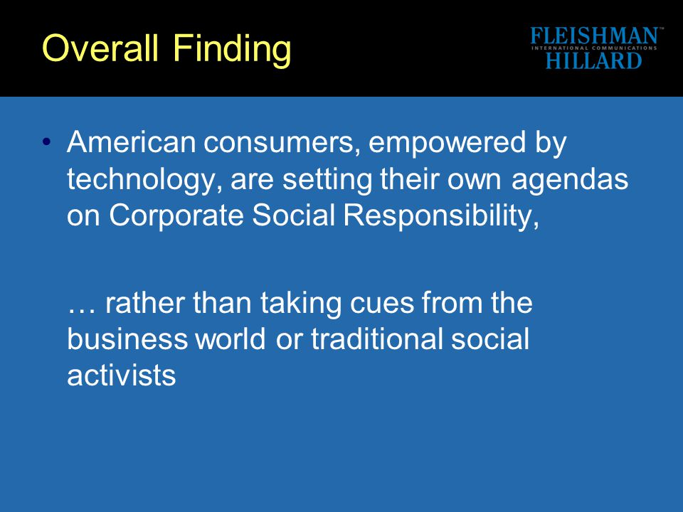Overall Finding American consumers, empowered by technology, are setting their own agendas on Corporate Social Responsibility, … rather than taking cues from the business world or traditional social activists