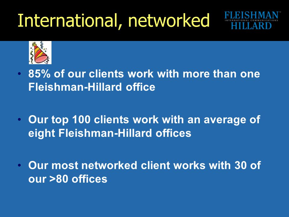 International, networked 85% of our clients work with more than one Fleishman-Hillard office Our top 100 clients work with an average of eight Fleishman-Hillard offices Our most networked client works with 30 of our >80 offices