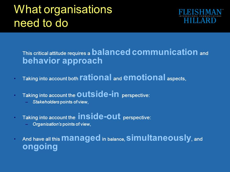 What organisations need to do This critical attitude requires a balanced communication and behavior approach Taking into account both rational and emotional aspects, Taking into account the outside-in perspective: –Stakeholders points of view, Taking into account the inside-out perspective: –Organisation's points of view, And have all this managed in balance, simultaneously, and ongoing