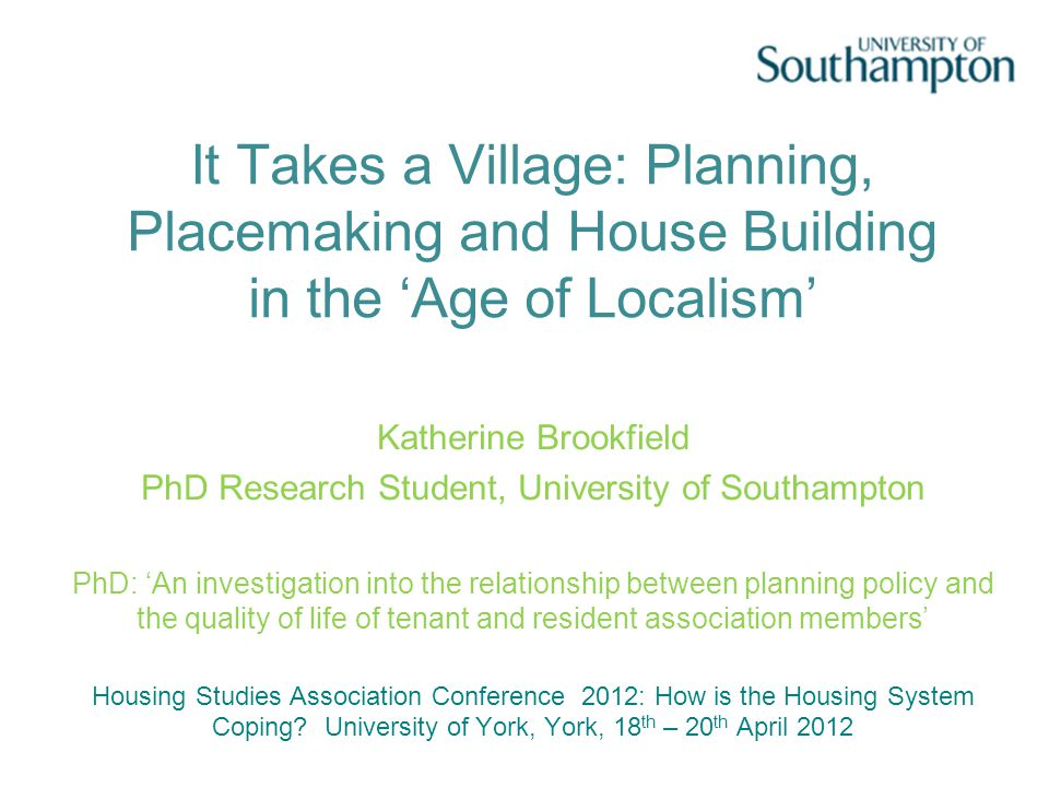 It Takes a Village: Planning, Placemaking and House Building in the 'Age of Localism' Katherine Brookfield PhD Research Student, University of Southampton PhD: 'An investigation into the relationship between planning policy and the quality of life of tenant and resident association members' Housing Studies Association Conference 2012: How is the Housing System Coping.