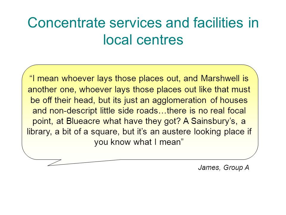 Concentrate services and facilities in local centres I mean whoever lays those places out, and Marshwell is another one, whoever lays those places out like that must be off their head, but its just an agglomeration of houses and non-descript little side roads…there is no real focal point, at Blueacre what have they got.