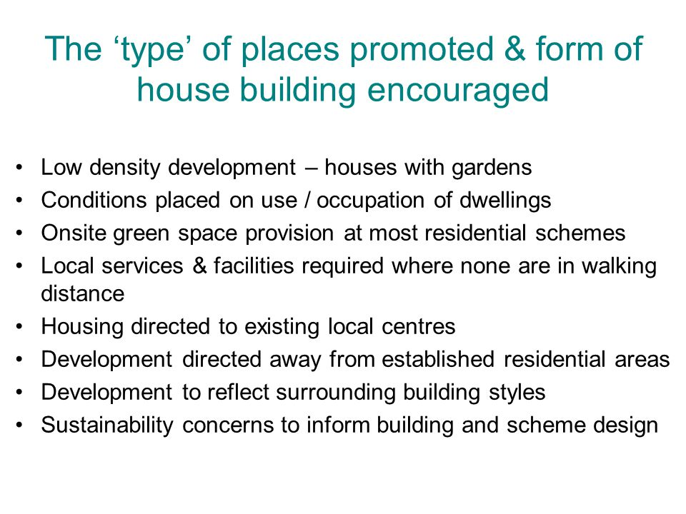 The 'type' of places promoted & form of house building encouraged Low density development – houses with gardens Conditions placed on use / occupation of dwellings Onsite green space provision at most residential schemes Local services & facilities required where none are in walking distance Housing directed to existing local centres Development directed away from established residential areas Development to reflect surrounding building styles Sustainability concerns to inform building and scheme design