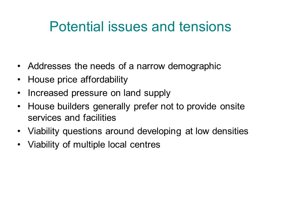 Potential issues and tensions Addresses the needs of a narrow demographic House price affordability Increased pressure on land supply House builders generally prefer not to provide onsite services and facilities Viability questions around developing at low densities Viability of multiple local centres