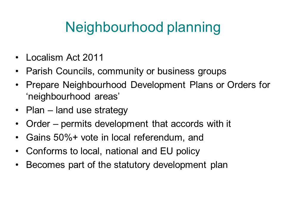Neighbourhood planning Localism Act 2011 Parish Councils, community or business groups Prepare Neighbourhood Development Plans or Orders for 'neighbourhood areas' Plan – land use strategy Order – permits development that accords with it Gains 50%+ vote in local referendum, and Conforms to local, national and EU policy Becomes part of the statutory development plan