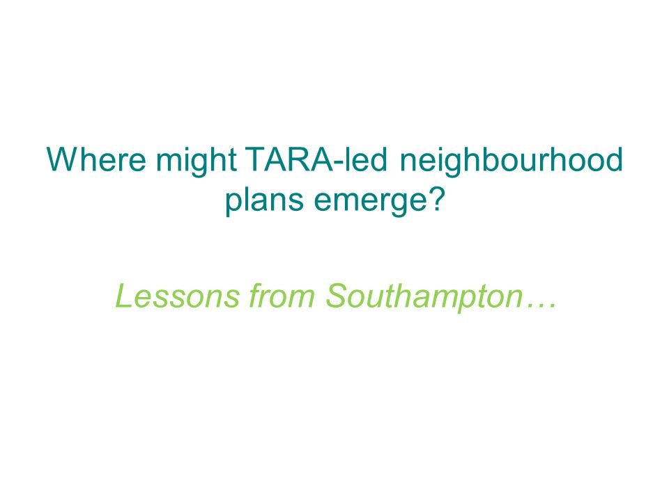 Where might TARA-led neighbourhood plans emerge Lessons from Southampton…